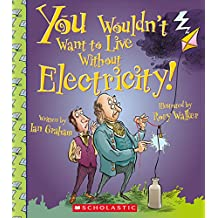 You Wouldn't Want to Live Without Electricity! (Library Edition)