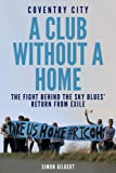 Coventry City: A Club Without a Home: The Fight Behind the Sky Blues' Return from Exile