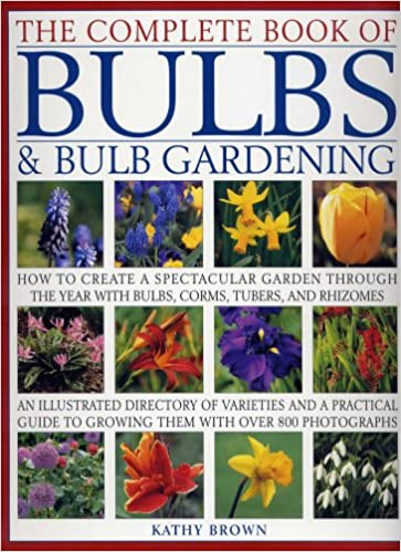 bulb garden. The Complete Book Of Bulbs \u0026 Bulb Gardening - How To Create A Spectacular Garden Through Year With Bulbs, Corms, Tubers, And Rhizomes: Kathy Brown: D