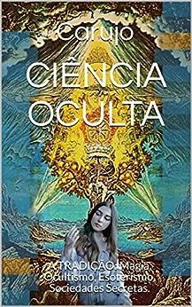 CIÊNCIA OCULTA: A TRADIÇÃO: Magia, Ocultismo, Esoterismo,  Sociedades Secretas. por [Carujo]