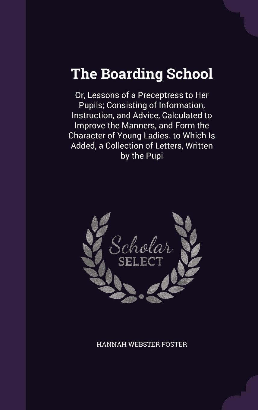 Download The Boarding School: Or, Lessons of a Preceptress to Her Pupils; Consisting of Information, Instruction, and Advice, Calculated to Improve the ... a Collection of Letters, Written by the Pupi PDF