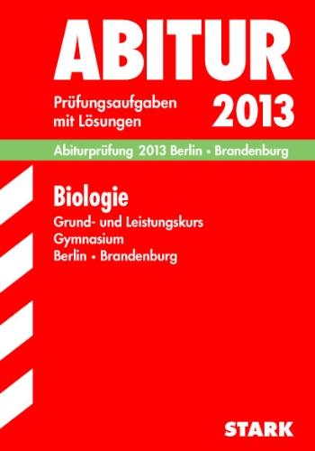 Abitur-Prüfungsaufgaben Gymnasium Berlin/Brandenburg; Abiturprüfung Biologie Grund- und Leistungskurs 2013; Prüfungsaufgaben 2010-2012 mit Lösungen