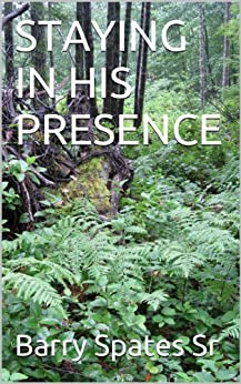 STAYING IN HIS PRESENCE by [Spates Sr, Barry]