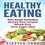 Healthy Eating: 3 Manuscripts - Gluten Free Recipes, Whole Diet, Zero Sugar Diet | Kirsten Yang