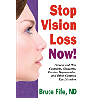 Stop Vision Loss Now: Prevent and Heal Cataracts, Glaucoma, Macular Degeneration, and Other Common Eye Disorders