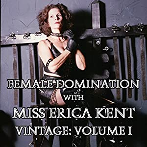 Female Domination with Miss Erica Kent: Vintage, Vol. I Audiobook
