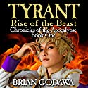 Tyrant: Rise of the Beast: Chronicles of the Apocalypse, Volume 1 Audiobook by Brian Godawa Narrated by Brian Godawa