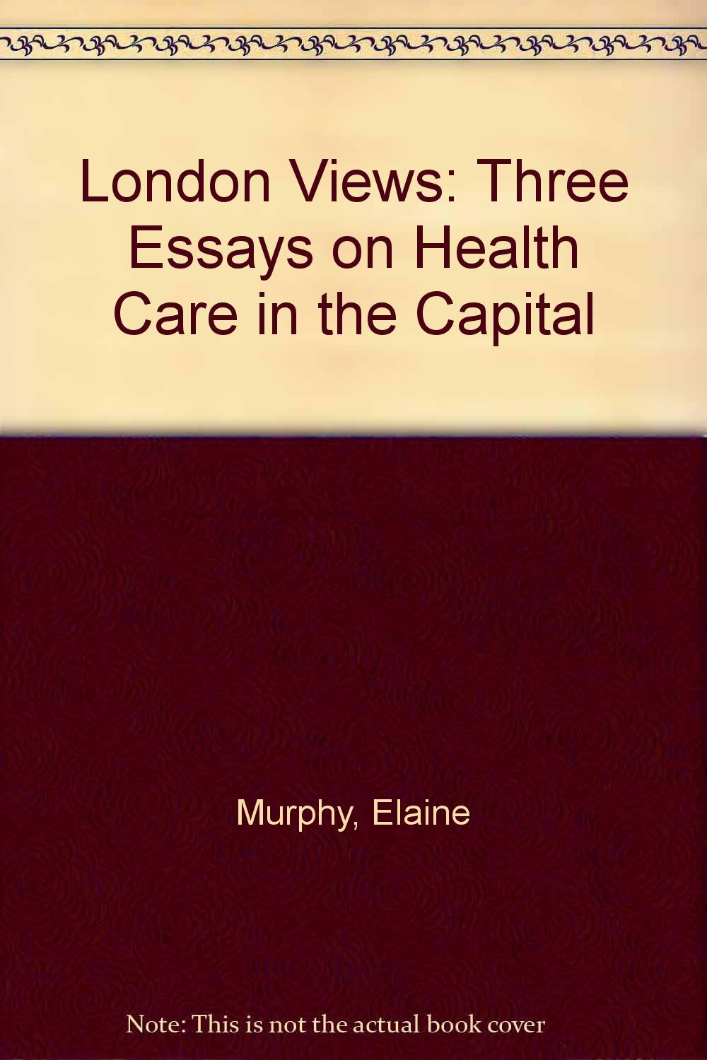 London Views Three Essays On Health Care In The Capital Elaine  London Views Three Essays On Health Care In The Capital Elaine Murphy  Kings Fund Institute  Amazoncom Books