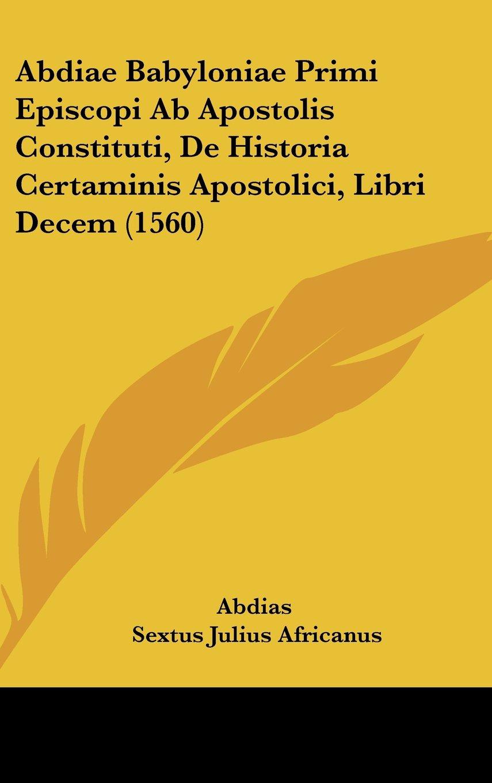 Download Abdiae Babyloniae Primi Episcopi Ab Apostolis Constituti, De Historia Certaminis Apostolici, Libri Decem (1560) ebook