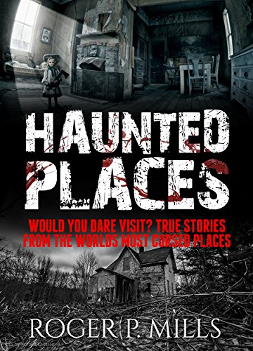 Haunted Places: Would You Dare Visit? True Stories From The Worlds Most Cursed Places (Creepy Stories Book 3)