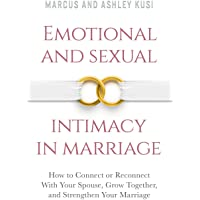 Emotional and Sexual Intimacy in Marriage: How to Connect or Reconnect With Your Spouse, Grow Together, and Strengthen…