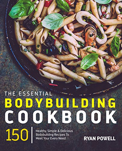 Essential Bodybuilding Cookbook: 150 Healthy, Simple & Delicious Bodybuilding Recipes To Meet Your Every Need (The Healthy Bodybuilding Cookbook Series)