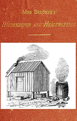 Miss Beecher's Housekeeper and Healthkeeper (1873): Containing Five Hundred Recipes for Economical and Healthful Cooking; also, Many Directions for Securing Health and Happiness by Catharine E. Beecher