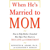 When He's Married to Mom: How to Help Mother-Enmeshed Men Open Their Hearts to True Love and Commitment (English Edition)