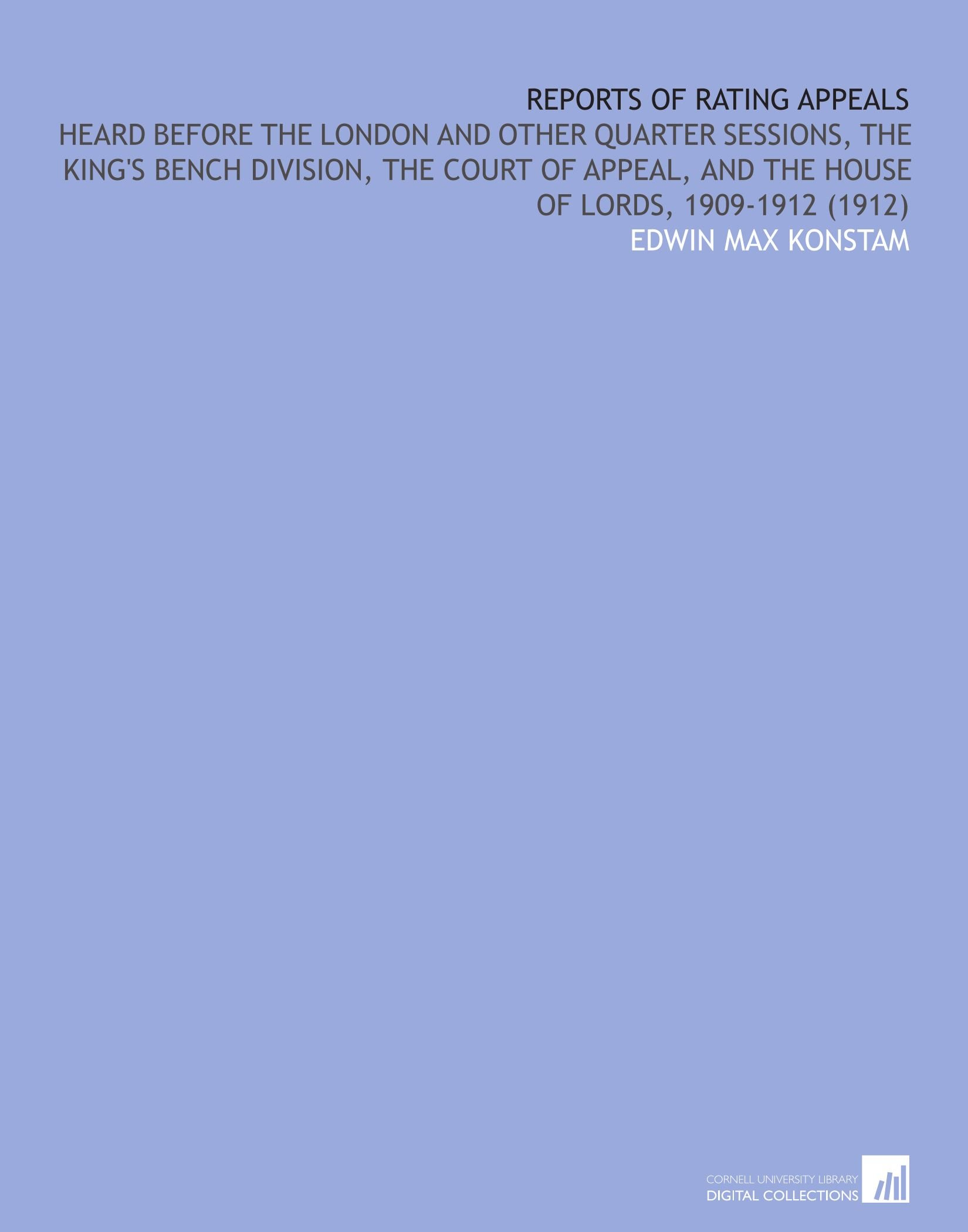 Reports of Rating Appeals: Heard Before the London and Other Quarter Sessions, the King's Bench Division, the Court of Appeal, and the House of Lords, 1909-1912 (1912) ebook
