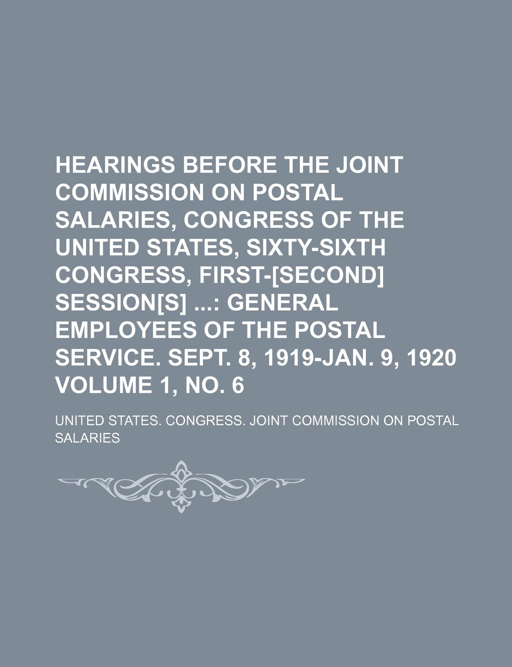 Hearings Before the Joint Commission on Postal Salaries, Congress of the United States, Sixty-Sixth Congress, First-[second] Session[s]  Volume 1, no. ... postal service. Sept. 8, 1919-Jan. 9, 1920 PDF