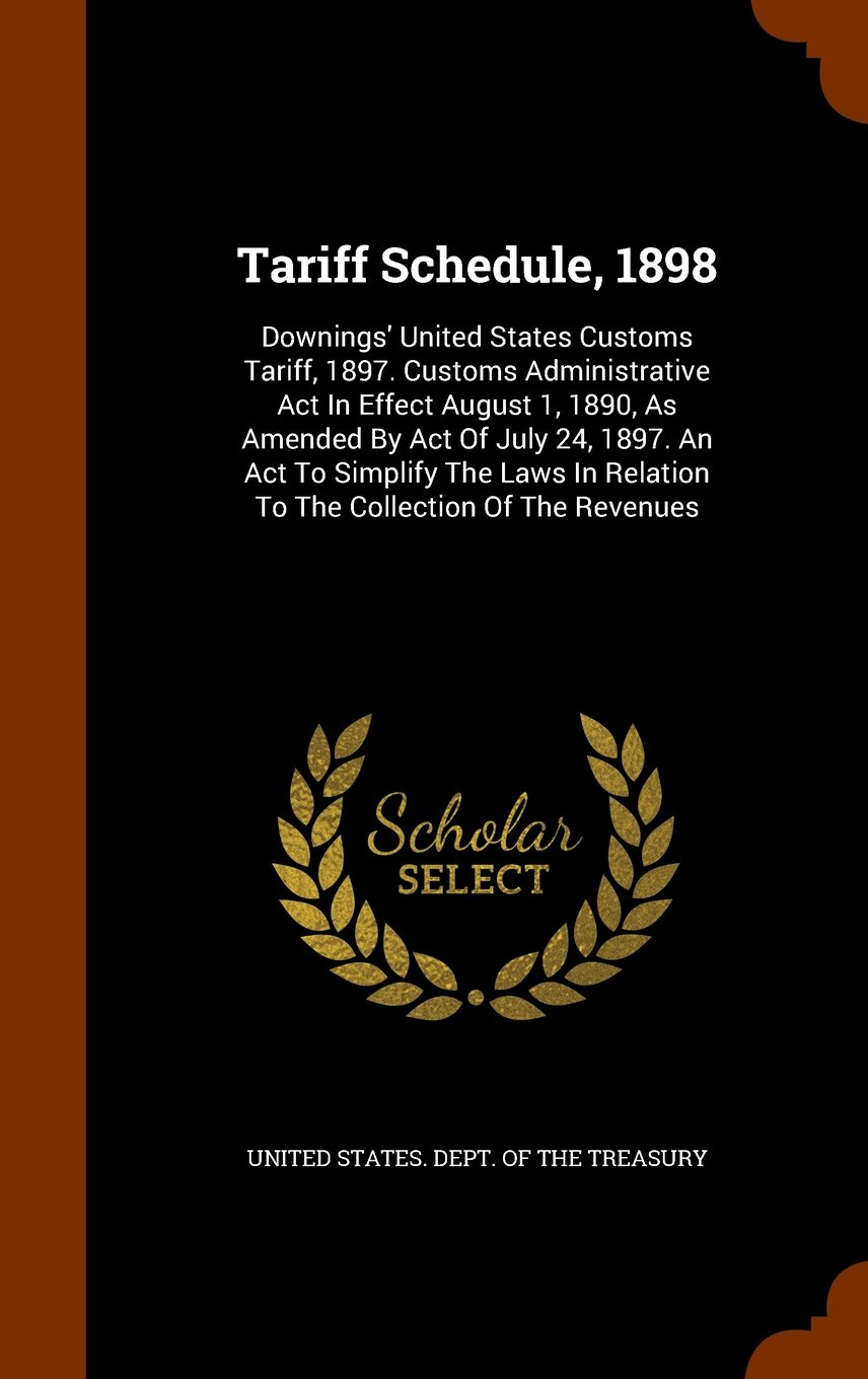 Read Online Tariff Schedule, 1898: Downings' United States Customs Tariff, 1897. Customs Administrative Act In Effect August 1, 1890, As Amended By Act Of July ... In Relation To The Collection Of The Revenues pdf