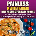 Painless Mediterranean Diet Recipes for Lazy People: 50 Simple Mediterranean Cooking Recipes Even Your Lazy Ass Can Make | Phillip Pablo