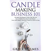 Candle Making Business 101: The Simple 8 Step Beginner's Guide to Start, Run, and Grow a Profitable Home-Based Candle…