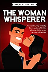 The Woman Whisperer: How to Naturally Strike Up Conversations, Flirt Like a Boss, and Charm any Woman off Her Feet Paperback