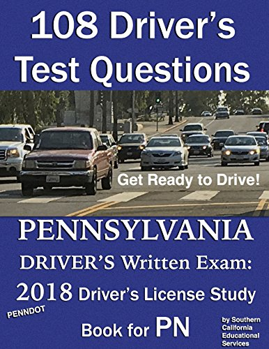 108 Driver's Test Questions for the Pennsylvania Driver's Written Exam: Your 2018 PN Drivers Permit/License Study Book