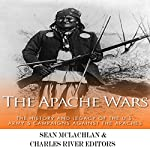 The Apache Wars: The History and Legacy of the U.S. Army's Campaigns Against the Apaches | Charles River Editors,Sean McLachlan