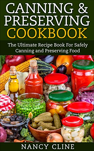 Canning & Preserving Cookbook: The Ultimate Recipe Book For Safely Canning and Preserving Food by [Cline, Nancy]