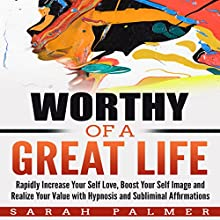 Worthy of a Great Life: Rapidly Increase Your Self Love, Boost Your Self Image and Realize Your Value with Hypnosis and Subliminal Affirmations Speech by Sarah Palmer Narrated by Infinity Productions