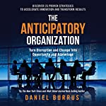 The Anticipatory Organization: Turn Disruption and Change into Opportunity and Advantage | Daniel Burrus
