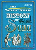 The Totally Useless History of Science: Cranks, Curiosities, Crazy Experiments and Wild Speculations