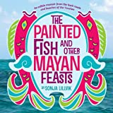img - for The Painted Fish and Other Mayan Feasts book / textbook / text book