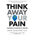 Think Away Your Pain: Your Brain is the Solution to Your Pain