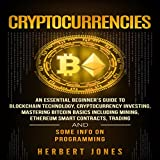 Cryptocurrencies: An Essential Beginner's Guide to Blockchain Technology, Cryptocurrency Investing, Mastering Bitcoin Basics Including Mining, Ethereum, Trading and Some Info on Programming