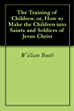 The Training of Children: or, How to Make the Children into Saints and Soldiers of Jesus Christ