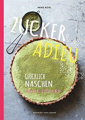 Zuckerfrei - ZUCKER ADIEU: Glücklich naschen ohne Zucker (PAPERISH Kochbücher)