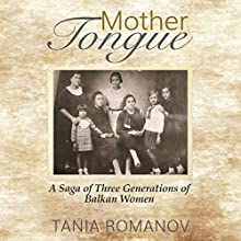 Mother Tongue: A Saga of Three Generations of Balkan Women Audiobook by Tania Romanov Narrated by Becky Parker