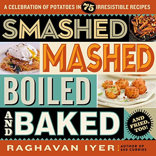 Smashed, Mashed, Boiled, and Baked--and Fried, Too!: A Celebration of Potatoes in 75 Irresistible Recipes by Raghavan Iyer
