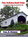 Fun Indiana Road Trips: The Guide Book to Indiana Cross Country Auto Tours (Exploring Indiana's Highways and Back Roads Series 1)