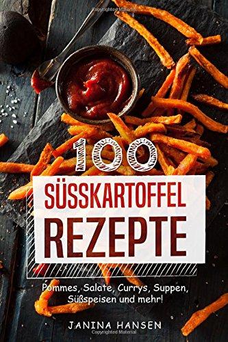 100 Süsskartoffel Rezepte: Süßkartoffel Kochbuch - Pommes, Salate, Currys, Suppen, Süßspeisen und mehr!