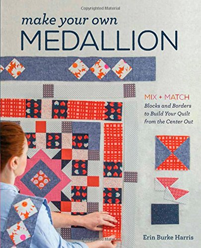Make Your Own Medallion: Mix + Match Blocks and Borders to Build Your Quilt from the Center Out (Star Medallions Border)