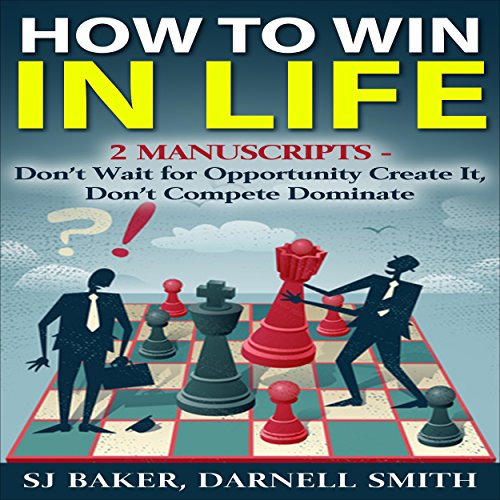 How to WIn in Life: 2 Manuscripts: Don't Wait for Opportunity, Create It and Don't Compete, Dominate