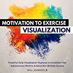 Motivation to Exercise Visualization: Powerful Daily Visualization Hypnosis to Condition Your Subconsious Mind to Achieve the Ultimate Success | Will Johnson Jr.