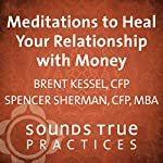 Meditations to Heal Your Relationship with Money: Three Powerful Guided Practices | Brent Kessel,Spencer Sherman