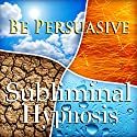 Be Persuasive with Subliminal Affirmations: Exude Charisma, Engaging Conversation, Solfeggio Tones, Binaural Beats, Self Help Meditation Hypnosis Speech by  Subliminal Hypnosis Narrated by Joel Thielke
