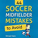 44 Soccer Midfielder Mistakes to Avoid Audiobook by Mirsad Hasic Narrated by Millian Quinteros