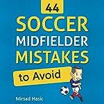 44 Soccer Midfielder Mistakes to Avoid | Mirsad Hasic