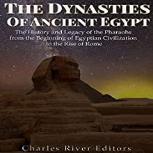 The Dynasties of Ancient Egypt: The History and Legacy of the Pharaohs from the Beginning of Egyptian Civilization to the Rise of Rome Audiobook by Charles River Editors Narrated by Scott Clem