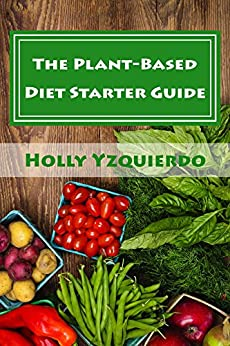 The Plant-Based Diet Starter Guide: How to Cook, Shop and Eat Well by [Yzquierdo, Holly]