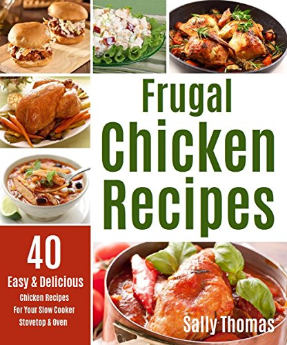 Frugal Chicken Recipes: 40 Easy & Delicious Chicken Recipes For Your Slow Cooker, Stovetop & Oven by Sally Thomas