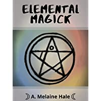 Elemental Magick: Learn Elemental Magick and Harness it in Your Spellwork (Elemental Magick Series Book 1)